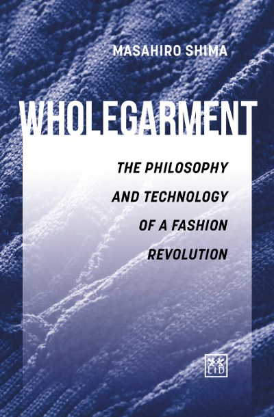 WHOLEGARMENT - The philosophy and technology of a fashion revolution' by Masahiro Shima